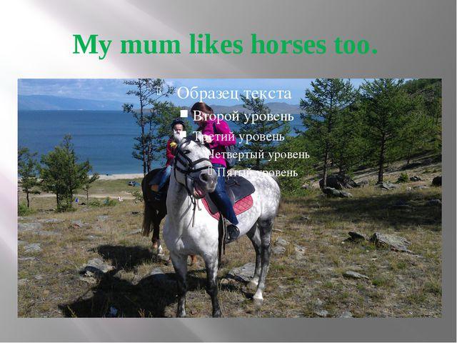 My mum likes horses too.