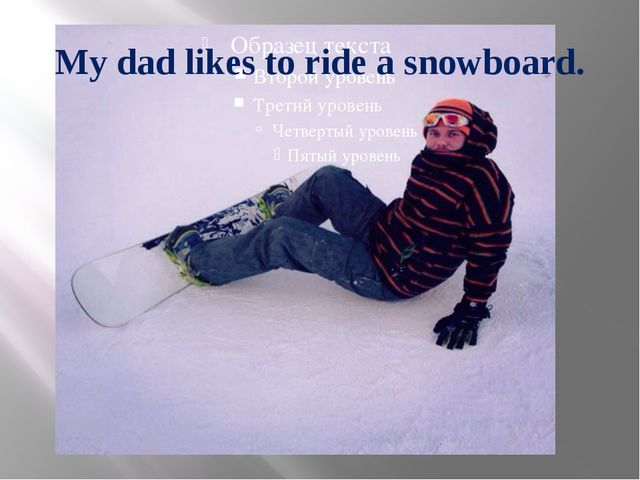 My dad likes to ride a snowboard.