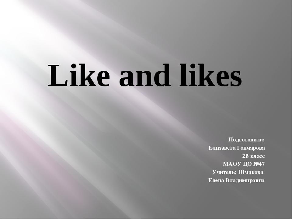 Like and likes Подготовила: Елизавета Гончарова 2В класс МАОУ ЦО №47 Учитель:...
