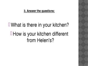 3. Answer the questions: What is there in your kitchen? How is your kitchen