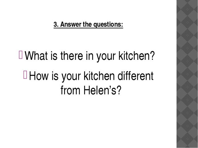 3. Answer the questions: What is there in your kitchen? How is your kitchen...