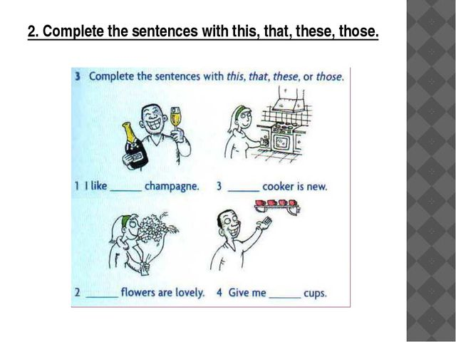 2. Complete the sentences with this, that, these, those.