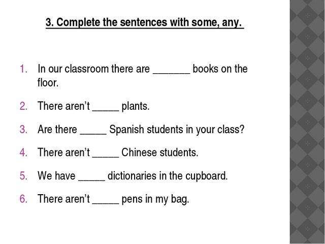 3. Complete the sentences with some, any. In our classroom there are _______...