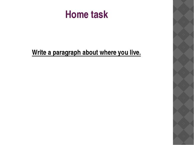 Home task Write a paragraph about where you live.