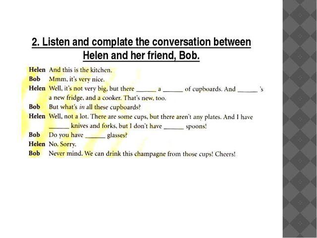 2. Listen and complate the conversation between Helen and her friend, Bob.