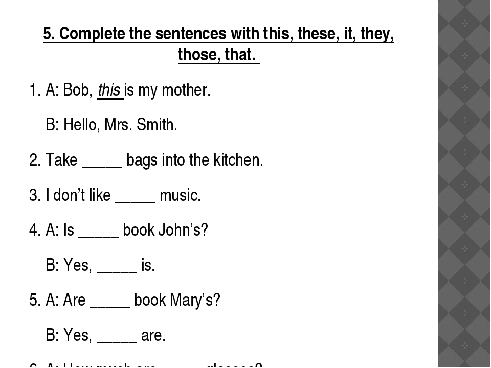 5. Complete the sentences with this, these, it, they, those, that. 1. A: Bob,...
