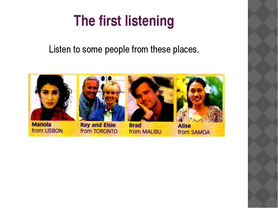 The first listening Listen to some people from these places.