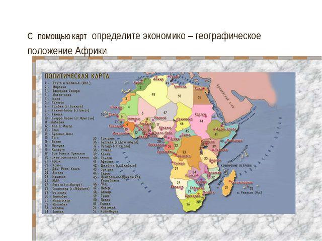 С помощью карт определите экономико – географическое положение Африки