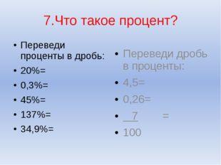 7.Что такое процент? Переведи проценты в дробь: 20%= 0,3%= 45%= 137%= 34,9%=