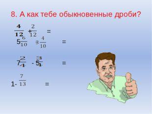 8. А как тебе обыкновенные дроби? + = 5 - = 7 - 5 = 1- =
