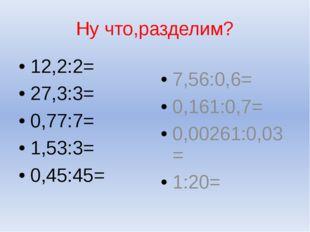 Ну что,разделим? 12,2:2= 27,3:3= 0,77:7= 1,53:3= 0,45:45= 7,56:0,6= 0,161:0,7