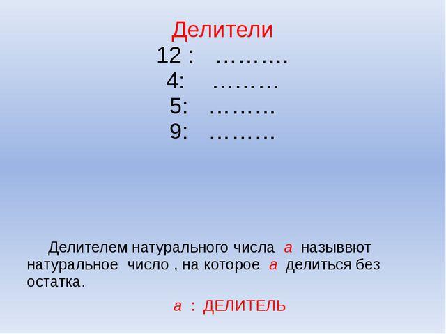 Делители 12 : ………. 4: ……… 5: ……… 9: ……… Делителем натурального числа а назывв...