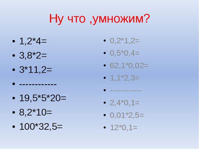 Ну что ,умножим? 1,2*4= 3,8*2= 3*11,2= ------------ 19,5*5*20= 8,2*10= 100*32...