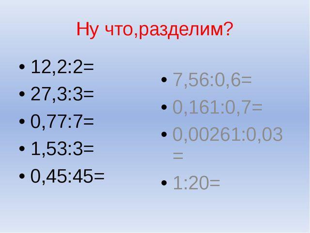 Ну что,разделим? 12,2:2= 27,3:3= 0,77:7= 1,53:3= 0,45:45= 7,56:0,6= 0,161:0,7...