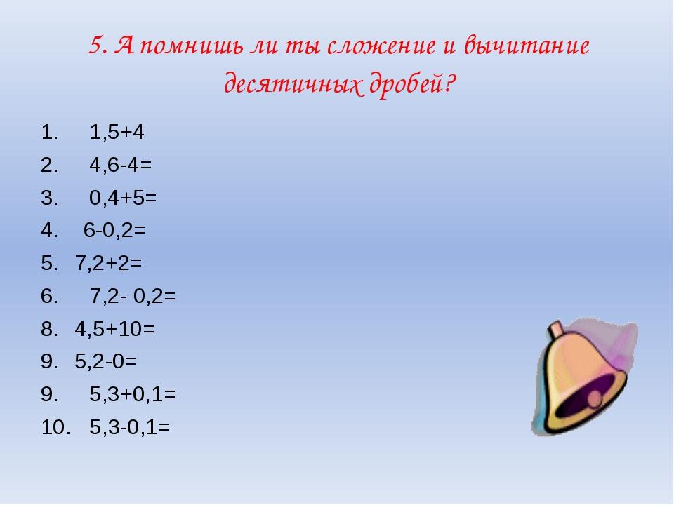 5. А помнишь ли ты сложение и вычитание десятичных дробей? 1. 1,5+4 2. 4,6-4=...