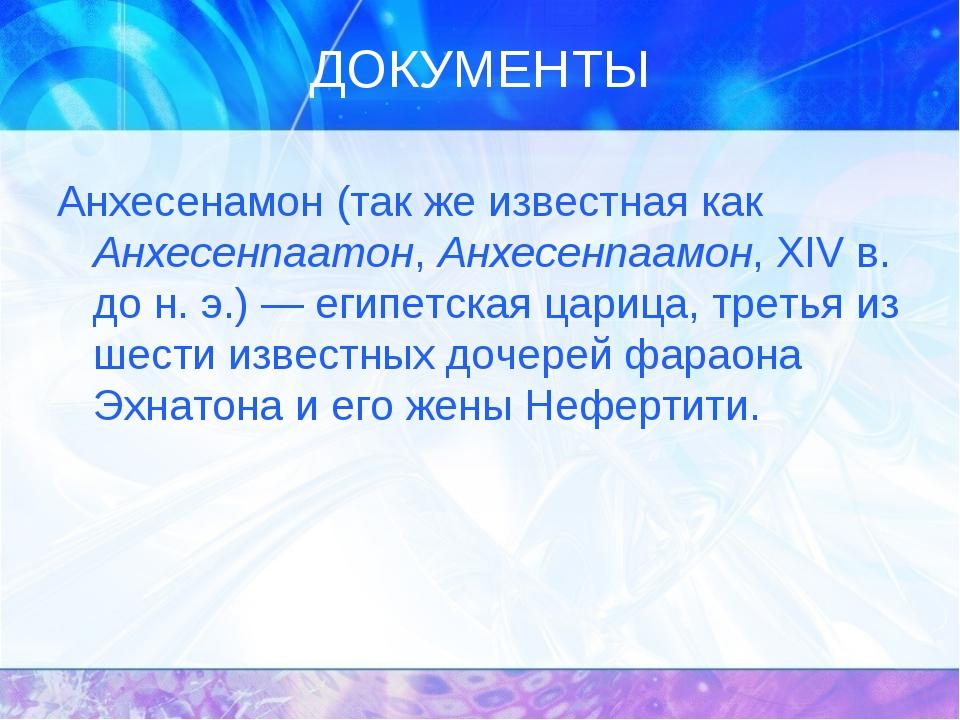 ДОКУМЕНТЫ Анхесенамон (так же известная как Анхесенпаатон, Анхесенпаамон, XIV...