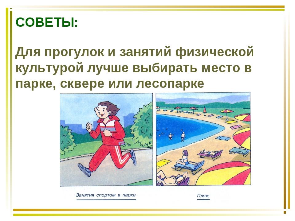 СОВЕТЫ: Для прогулок и занятий физической культурой лучше выбирать место в па...