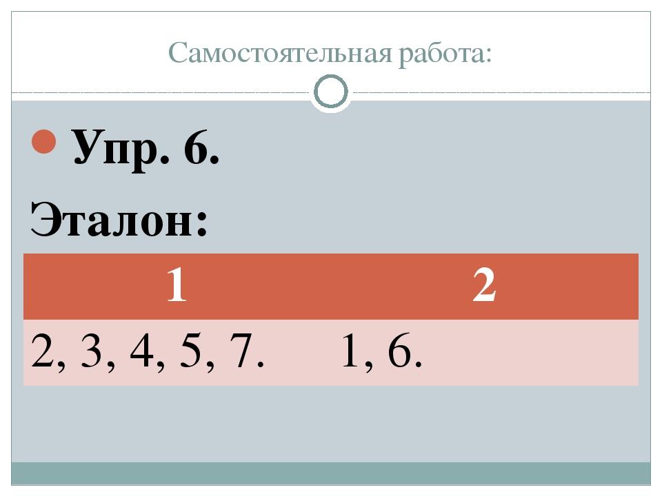 Самостоятельная работа: Упр. 6. Эталон: 1 2 2, 3,4, 5, 7. 1, 6.