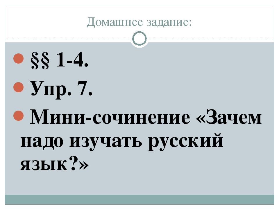 Домашнее задание: §§ 1-4. Упр. 7. Мини-сочинение «Зачем надо изучать русский...