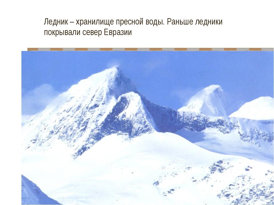 Ледник – хранилище пресной воды. Раньше ледники покрывали север Евразии