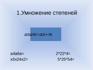 1.Умножение степеней а4а6а= 2*22*4= х3х24х2= 5*25*54= аnаm=an+m