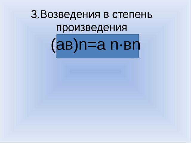 3.Возведения в степень произведения (ав)n=а n·вn