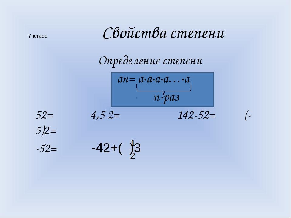 7 класс Свойства степени Определение степени аn= а·а·а·а…·а n-раз 52= 4,5 2=...
