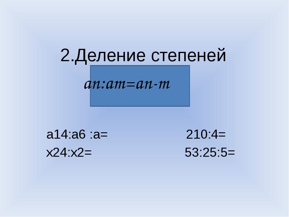 2.Деление степеней а14:а6 :а= 210:4= х24:х2= 53:25:5= аn:аm=an-m