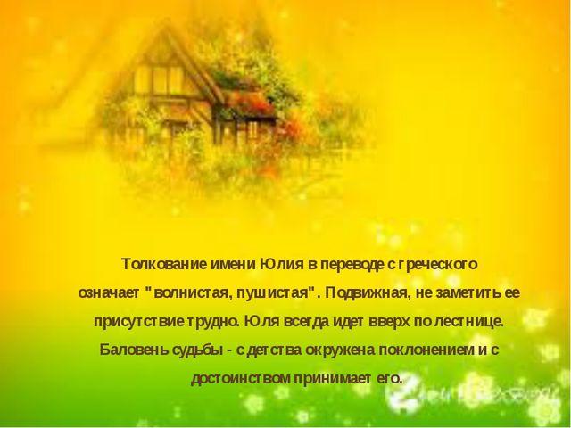 """Толкование имени Юлия в переводе с греческого означает """"волнистая, пушистая""""..."""