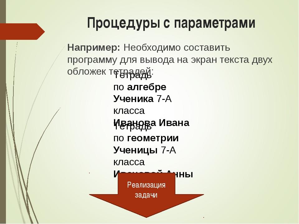 Процедуры с параметрами Тетрадь по алгебре Ученика 7-А класса Иванова Ивана Т...