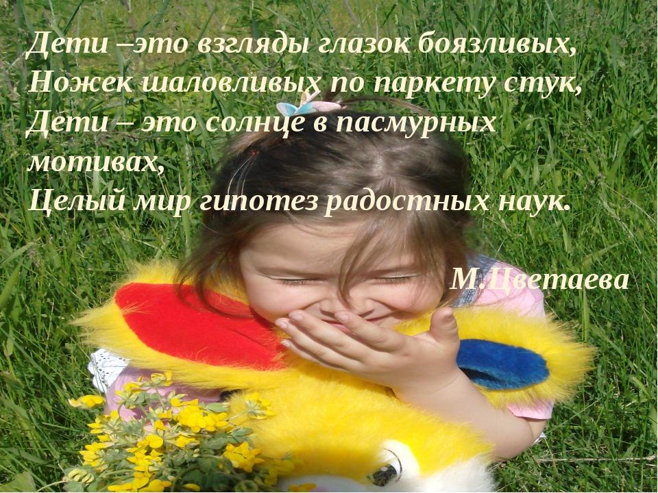 * Дети –это взгляды глазок боязливых, Ножек шаловливых по паркету стук, Дети...