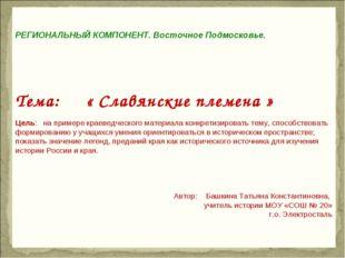 РЕГИОНАЛЬНЫЙ КОМПОНЕНТ. Восточное Подмосковье. Тема: « Славянские племена »
