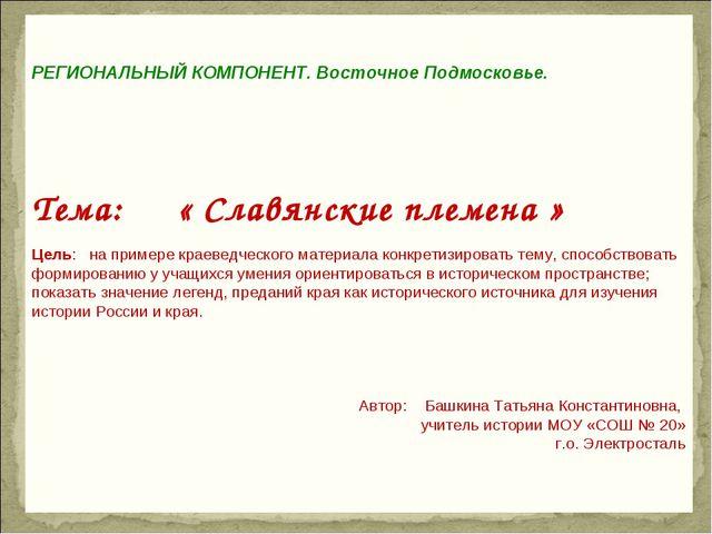 РЕГИОНАЛЬНЫЙ КОМПОНЕНТ. Восточное Подмосковье. Тема: « Славянские племена »...