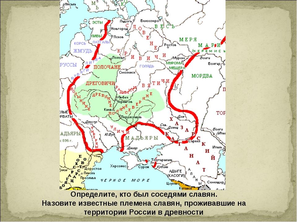 Определите, кто был соседями славян. Назовите известные племена славян, прожи...