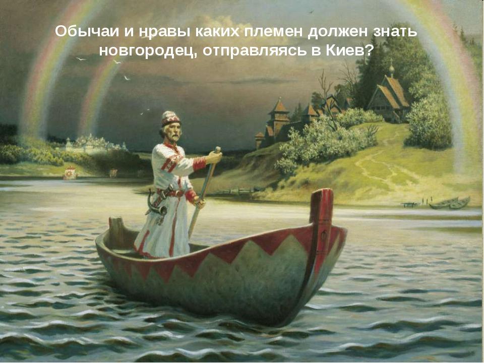 Обычаи и нравы каких племен должен знать новгородец, отправляясь в Киев?