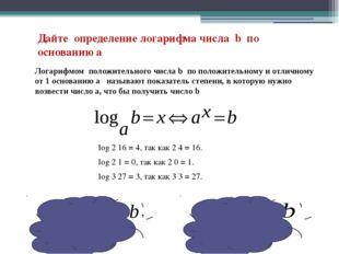 Дайте определение логарифма числа b по основанию а log 2 16 = 4, так как 2 4