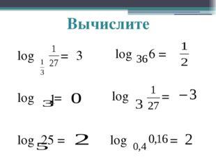 Вычислите log = 3 log = 1 log 25 = log 6 = log = log =