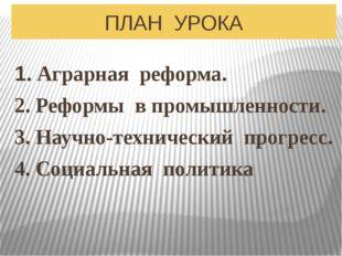 ПЛАН УРОКА 1. Аграрная реформа. 2. Реформы в промышленности. 3. Научно-технич