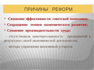 ПРИЧИНЫ РЕФОРМ Снижение эффективности советской экономики; Сокращение темпов