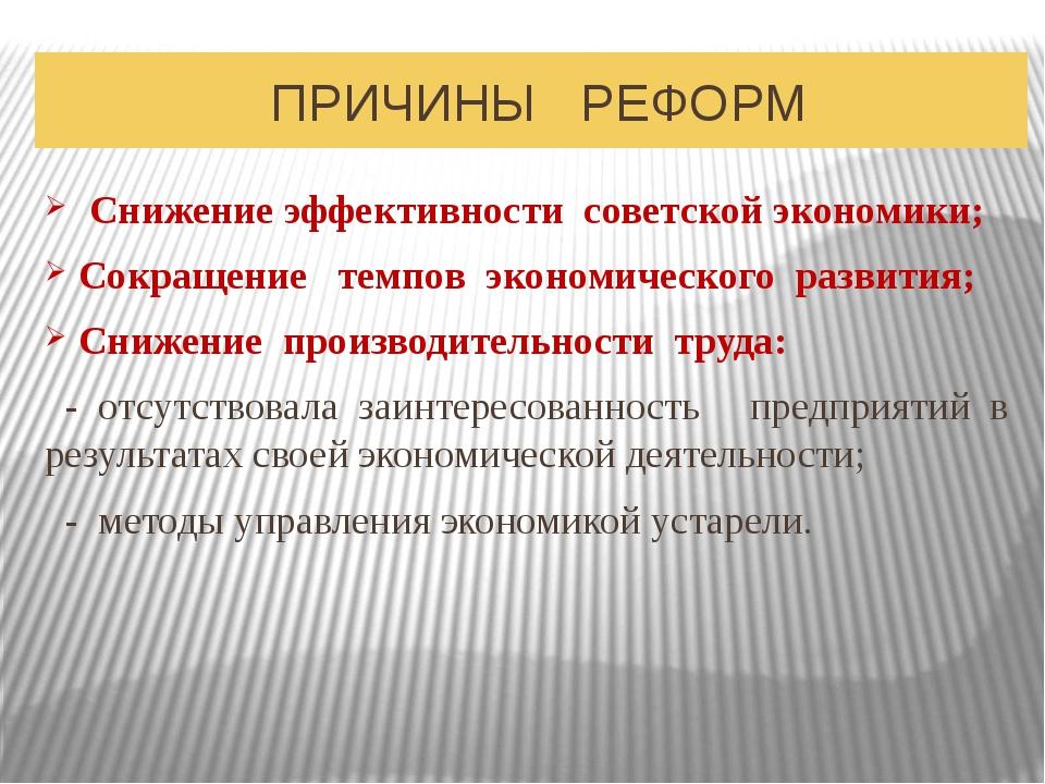ПРИЧИНЫ РЕФОРМ Снижение эффективности советской экономики; Сокращение темпов...