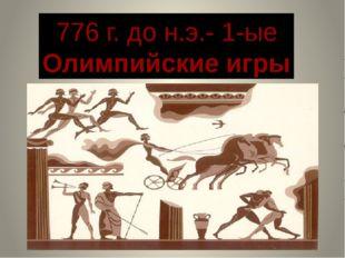 776 г. до н.э.- 1-ые Олимпийские игры