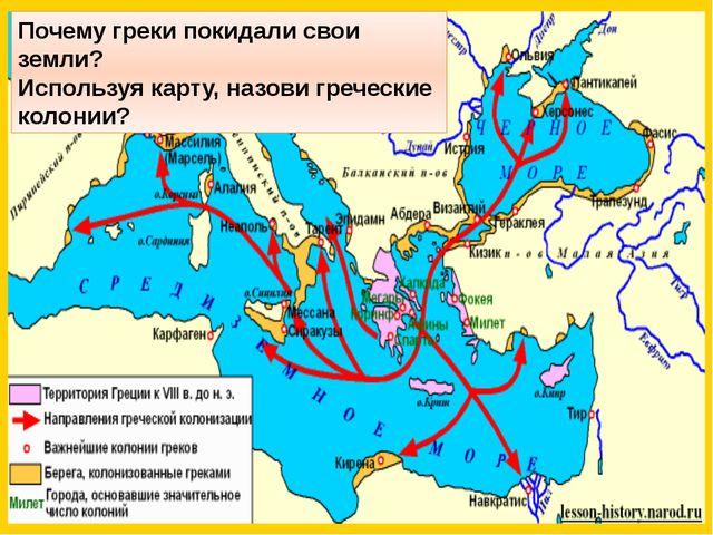 Почему греки покидали свои земли? Используя карту, назови греческие колонии?