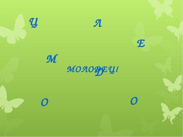 МОЛОДЕЦ! Ц Е Д О Л О М