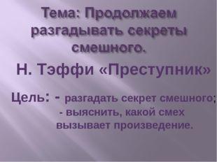 Н. Тэффи «Преступник» Цель: - разгадать секрет смешного; - выяснить, какой см