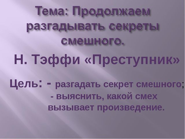 Н. Тэффи «Преступник» Цель: - разгадать секрет смешного; - выяснить, какой см...
