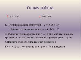 Устная работа: Х- аргумент у- функция 1. Функция задана формулой у = х-5 / 3х