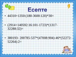 44310+1350:(180-3600:120)*30= (2914+140592:16:101-1723)*(1317-32288:32)= 3801