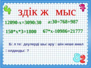 12090-х=3090:30 а:30=768+987 Бұл теңдеулерді шығару үшін неше амал қолдандың