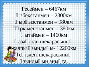 Ресеймен – 6467км Өзбекстанмен – 2300км Қырғызстанмен – 980км Түркіменстанме