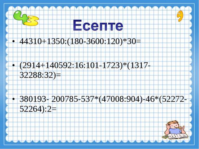 44310+1350:(180-3600:120)*30= (2914+140592:16:101-1723)*(1317-32288:32)= 3801...